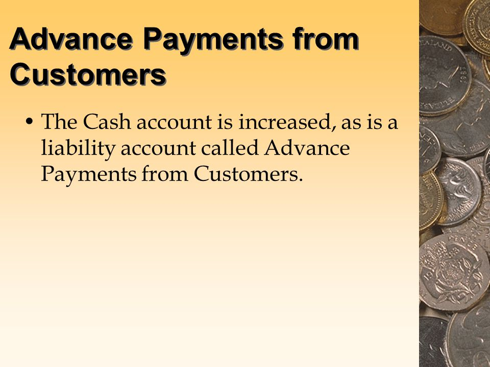 Advance Payments from Customers The Cash account is increased, as is a liability account called Advance Payments from Customers.