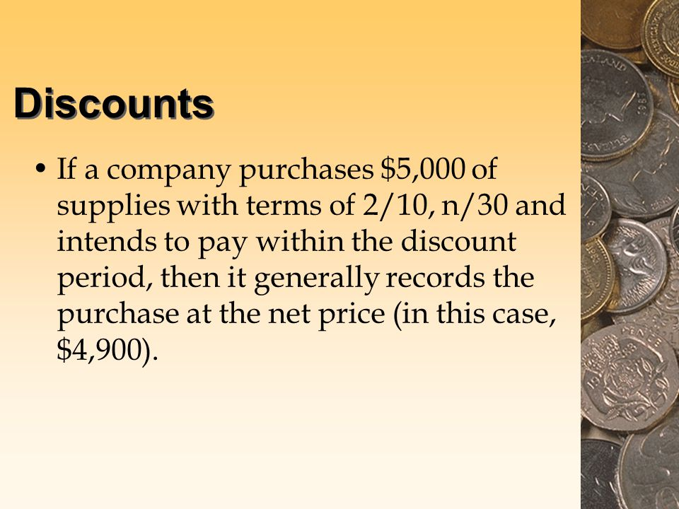 Discounts If a company purchases $5,000 of supplies with terms of 2/10, n/30 and intends to pay within the discount period, then it generally records the purchase at the net price (in this case, $4,900).