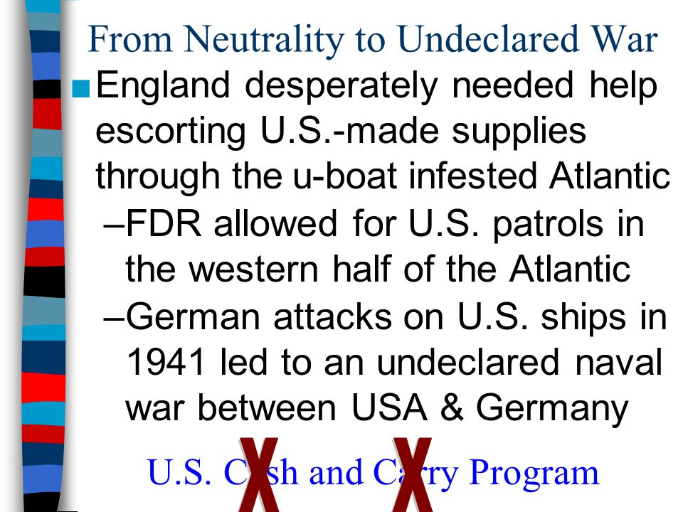 From Neutrality to Undeclared War ■England desperately needed help escorting U.S.-made supplies through the u-boat infested Atlantic –FDR allowed for U.S.