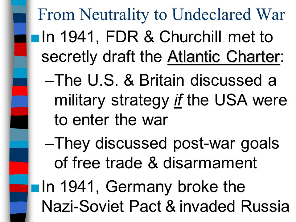 From Neutrality to Undeclared War Atlantic Charter ■In 1941, FDR & Churchill met to secretly draft the Atlantic Charter: –The U.S.