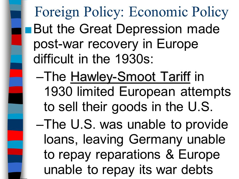 Foreign Policy: Economic Policy ■But the Great Depression made post-war recovery in Europe difficult in the 1930s: Hawley-Smoot Tariff –The Hawley-Smoot Tariff in 1930 limited European attempts to sell their goods in the U.S.