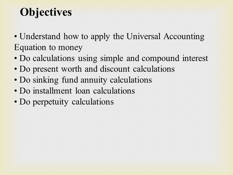 Objectives Understand how to apply the Universal Accounting Equation to money Do calculations using simple and compound interest Do present worth and discount calculations Do sinking fund annuity calculations Do installment loan calculations Do perpetuity calculations
