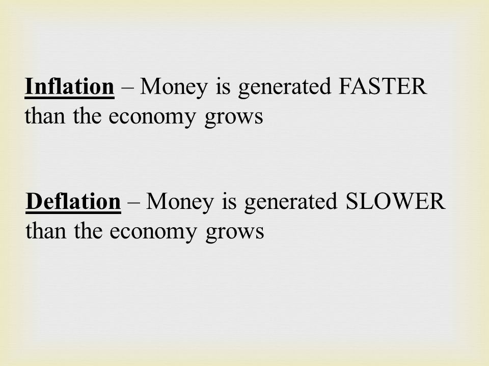 Inflation – Money is generated FASTER than the economy grows Deflation – Money is generated SLOWER than the economy grows