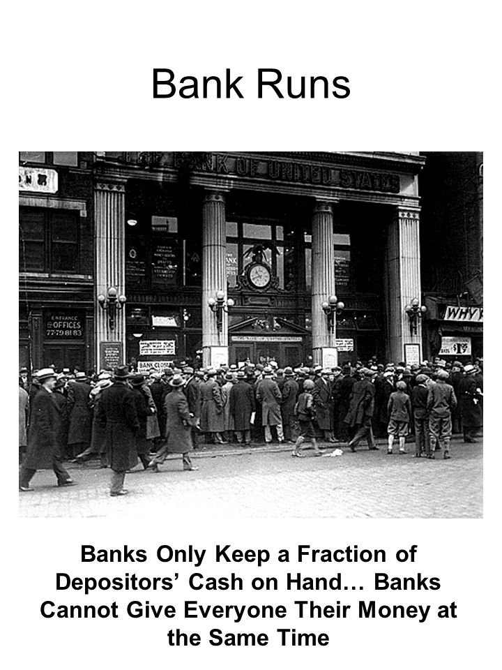 Bank Runs Banks Only Keep a Fraction of Depositors' Cash on Hand… Banks Cannot Give Everyone Their Money at the Same Time