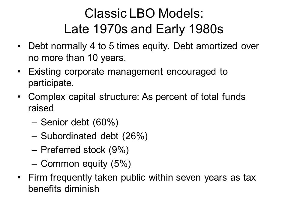 Classic LBO Models: Late 1970s and Early 1980s Debt normally 4 to 5 times equity.
