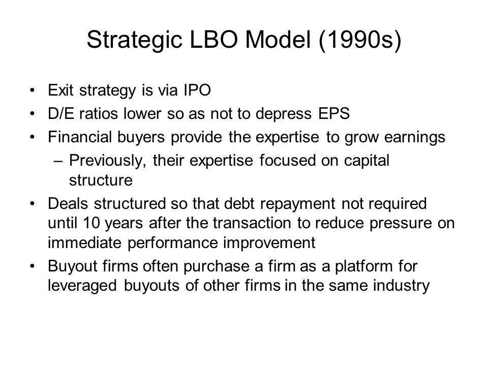 Strategic LBO Model (1990s) Exit strategy is via IPO D/E ratios lower so as not to depress EPS Financial buyers provide the expertise to grow earnings –Previously, their expertise focused on capital structure Deals structured so that debt repayment not required until 10 years after the transaction to reduce pressure on immediate performance improvement Buyout firms often purchase a firm as a platform for leveraged buyouts of other firms in the same industry