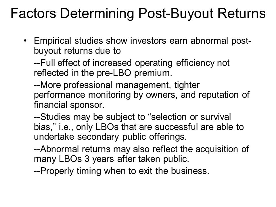 Factors Determining Post-Buyout Returns Empirical studies show investors earn abnormal post- buyout returns due to --Full effect of increased operating efficiency not reflected in the pre-LBO premium.