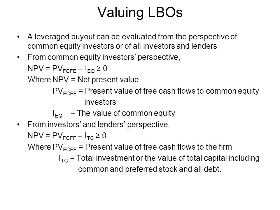 Valuing LBOs A leveraged buyout can be evaluated from the perspective of common equity investors or of all investors and lenders From common equity investors' perspective, NPV = PV FCFE – I EQ ≥ 0 Where NPV = Net present value PV FCFE = Present value of free cash flows to common equity investors I EQ = The value of common equity From investors' and lenders' perspective, NPV = PV FCFF – I TC ≥ 0 Where PV FCFF = Present value of free cash flows to the firm I TC = Total investment or the value of total capital including common and preferred stock and all debt.