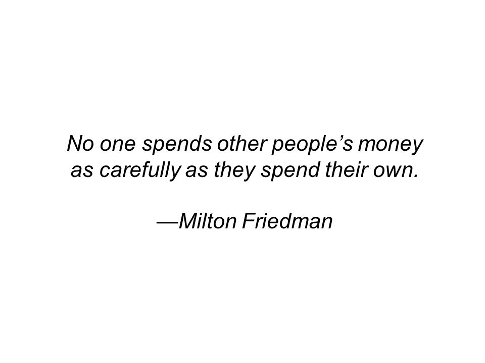 No one spends other people's money as carefully as they spend their own. —Milton Friedman
