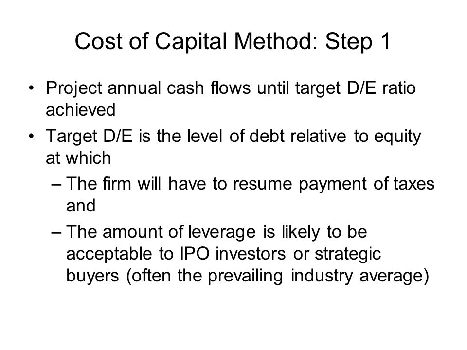 Cost of Capital Method: Step 1 Project annual cash flows until target D/E ratio achieved Target D/E is the level of debt relative to equity at which –The firm will have to resume payment of taxes and –The amount of leverage is likely to be acceptable to IPO investors or strategic buyers (often the prevailing industry average)