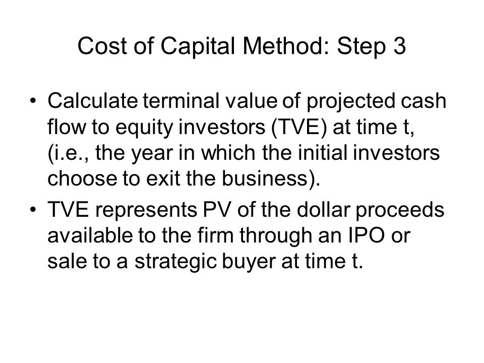 Cost of Capital Method: Step 3 Calculate terminal value of projected cash flow to equity investors (TVE) at time t, (i.e., the year in which the initial investors choose to exit the business).