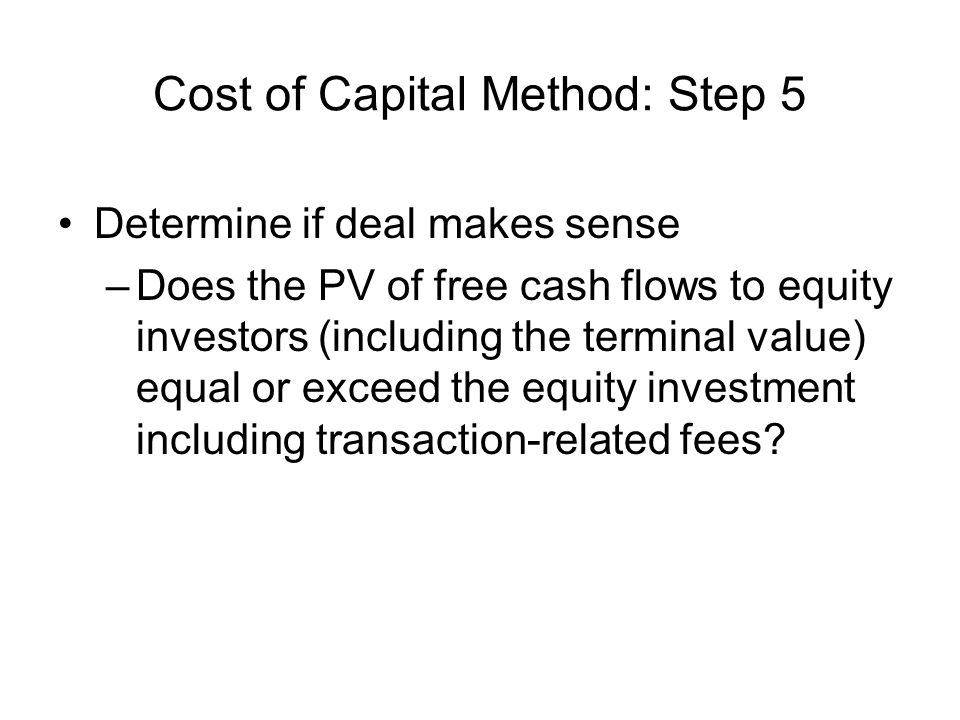 Cost of Capital Method: Step 5 Determine if deal makes sense –Does the PV of free cash flows to equity investors (including the terminal value) equal or exceed the equity investment including transaction-related fees