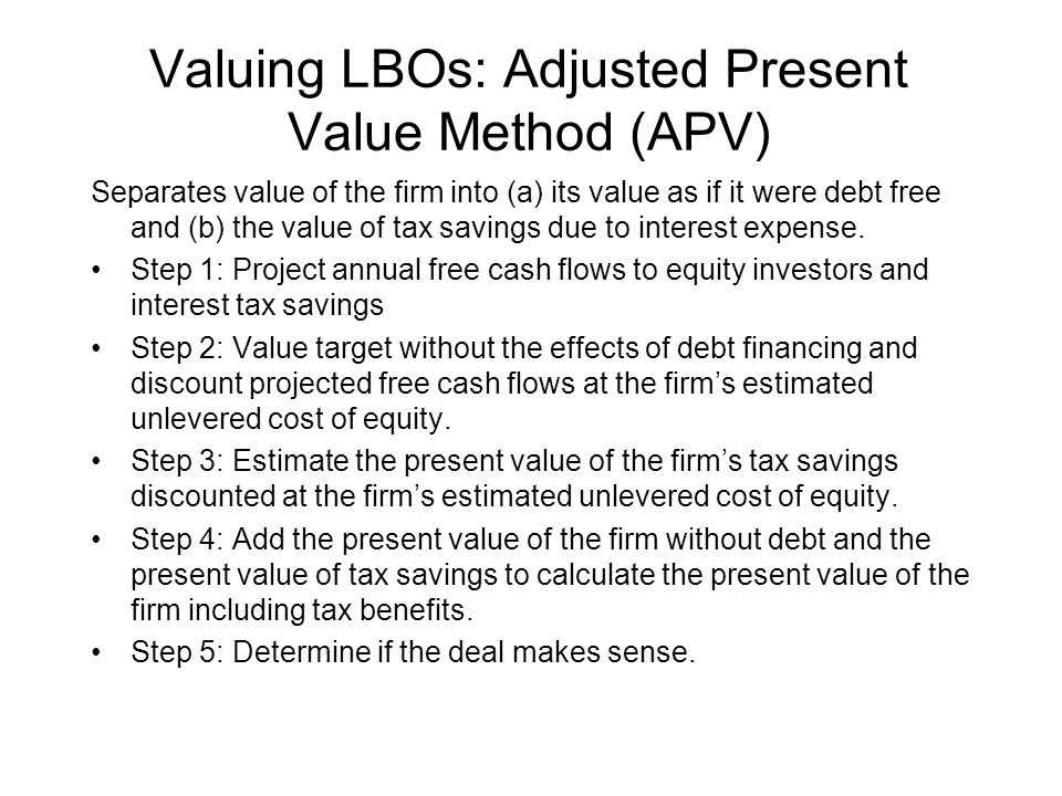 Valuing LBOs: Adjusted Present Value Method (APV) Separates value of the firm into (a) its value as if it were debt free and (b) the value of tax savings due to interest expense.