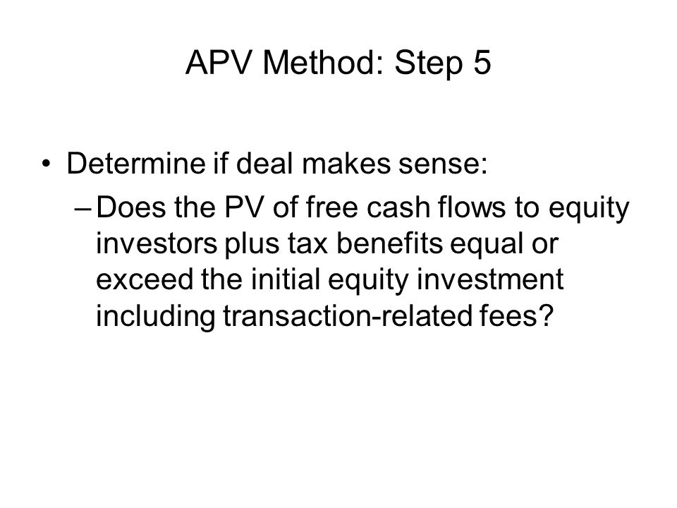 APV Method: Step 5 Determine if deal makes sense: –Does the PV of free cash flows to equity investors plus tax benefits equal or exceed the initial equity investment including transaction-related fees