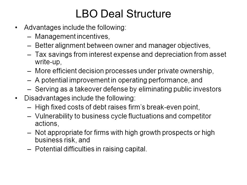 LBO Deal Structure Advantages include the following: –Management incentives, –Better alignment between owner and manager objectives, –Tax savings from interest expense and depreciation from asset write-up, –More efficient decision processes under private ownership, –A potential improvement in operating performance, and –Serving as a takeover defense by eliminating public investors Disadvantages include the following: –High fixed costs of debt raises firm's break-even point, –Vulnerability to business cycle fluctuations and competitor actions, –Not appropriate for firms with high growth prospects or high business risk, and –Potential difficulties in raising capital.