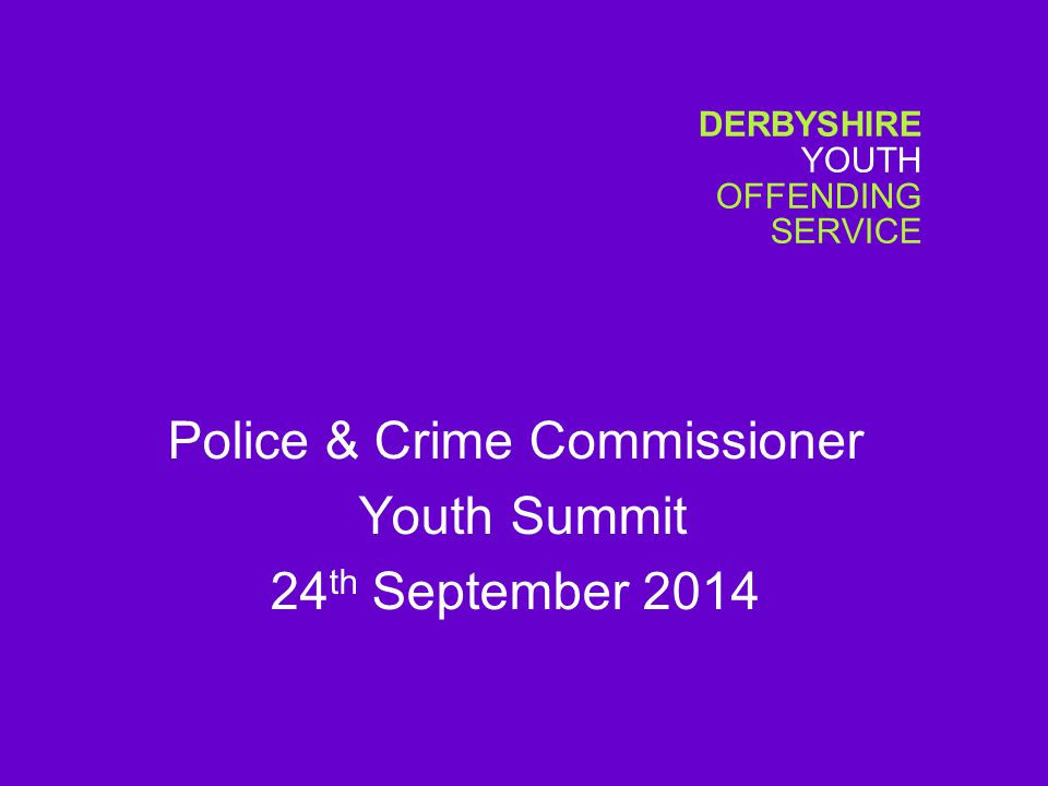 DERBYSHIRE YOUTH OFFENDING SERVICE Police & Crime Commissioner Youth Summit 24 th September 2014
