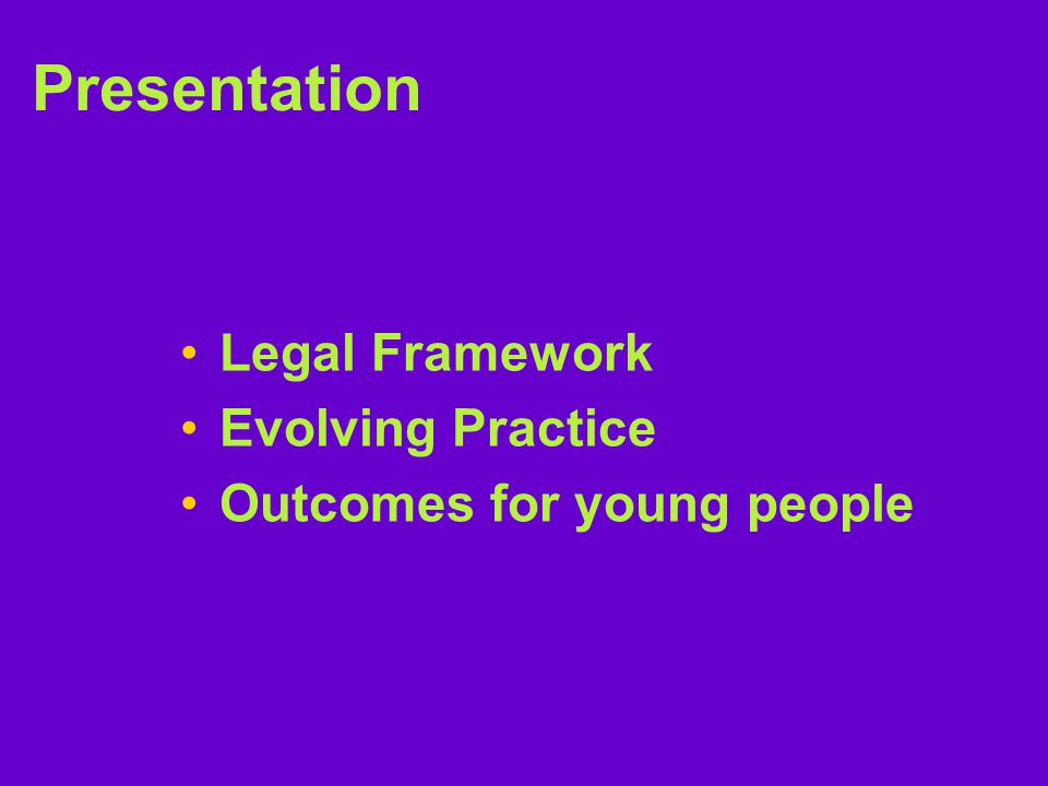 Presentation Legal Framework Evolving Practice Outcomes for young people