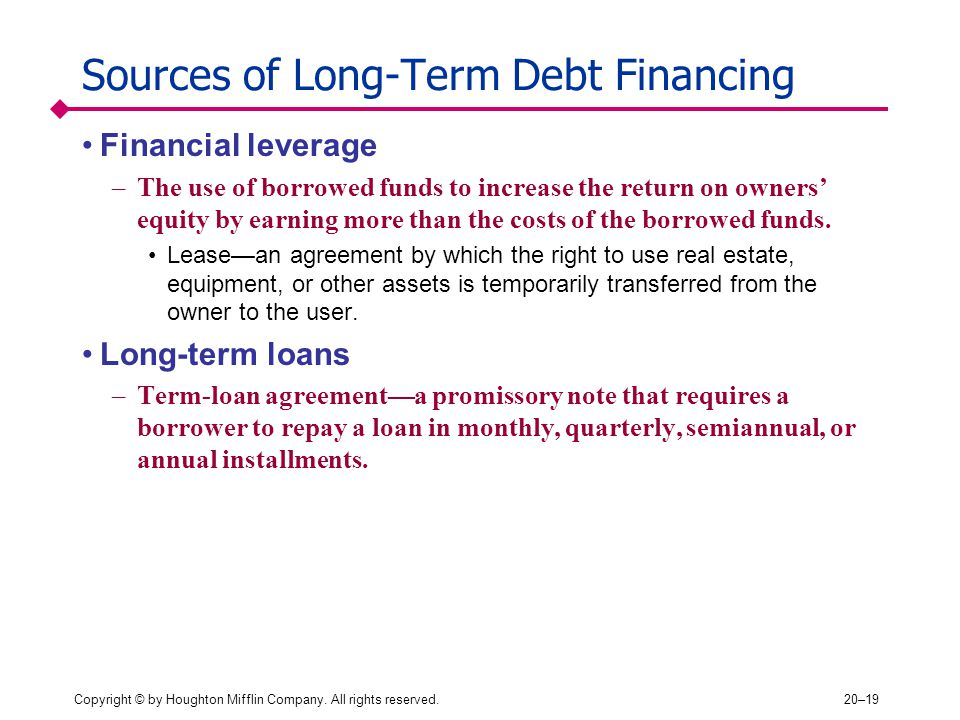 Copyright © by Houghton Mifflin Company. All rights reserved.20–19 Sources of Long-Term Debt Financing Financial leverage –The use of borrowed funds t
