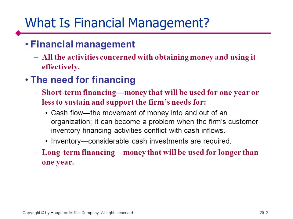 Copyright © by Houghton Mifflin Company. All rights reserved.20–2 What Is Financial Management? Financial management –All the activities concerned wit