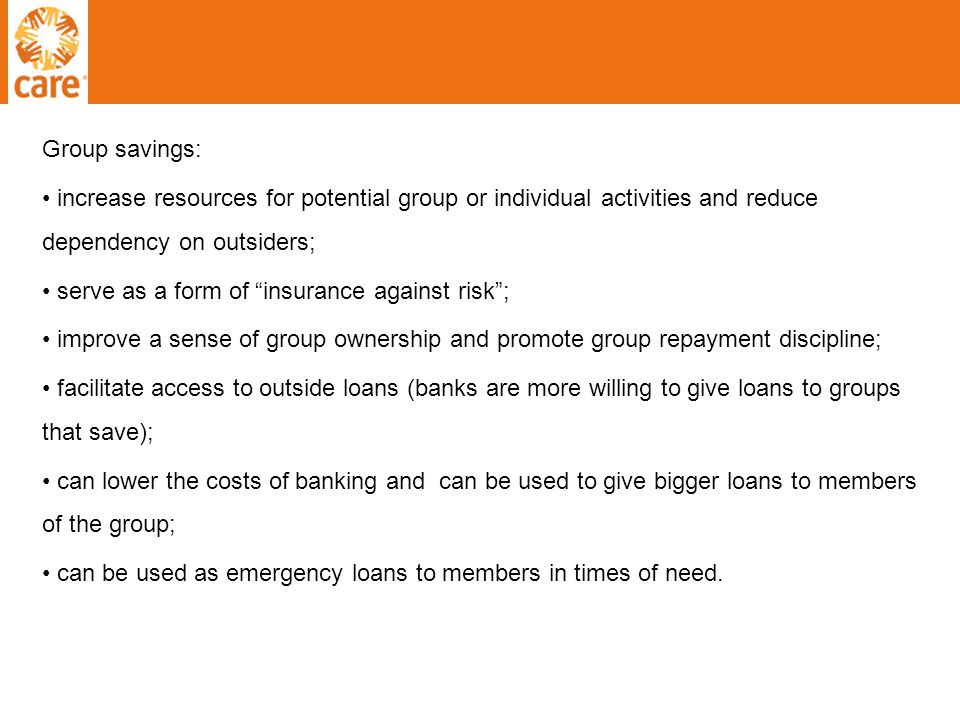 Group savings: increase resources for potential group or individual activities and reduce dependency on outsiders; serve as a form of insurance against risk ; improve a sense of group ownership and promote group repayment discipline; facilitate access to outside loans (banks are more willing to give loans to groups that save); can lower the costs of banking and can be used to give bigger loans to members of the group; can be used as emergency loans to members in times of need.
