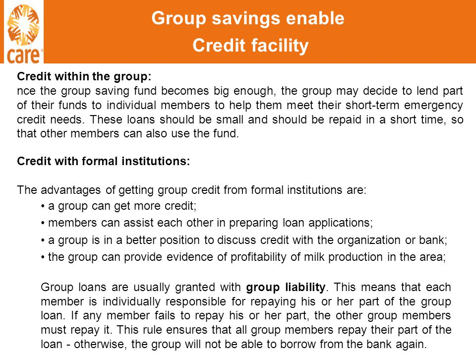Group savings enable Credit facility Credit within the group: nce the group saving fund becomes big enough, the group may decide to lend part of their funds to individual members to help them meet their short-term emergency credit needs.