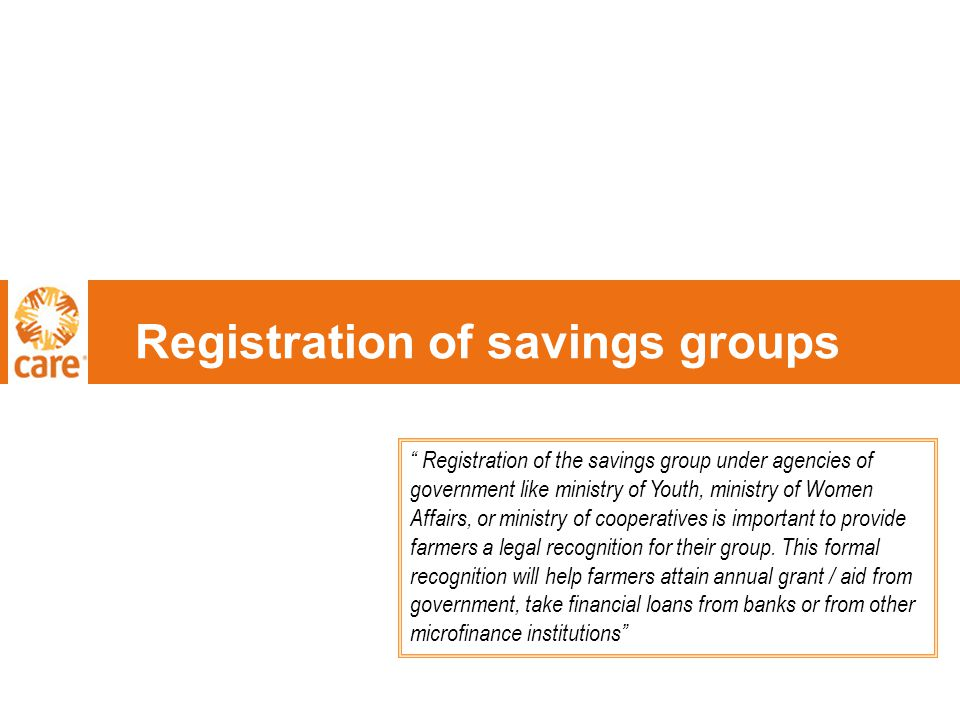 Registration of savings groups Registration of the savings group under agencies of government like ministry of Youth, ministry of Women Affairs, or ministry of cooperatives is important to provide farmers a legal recognition for their group.