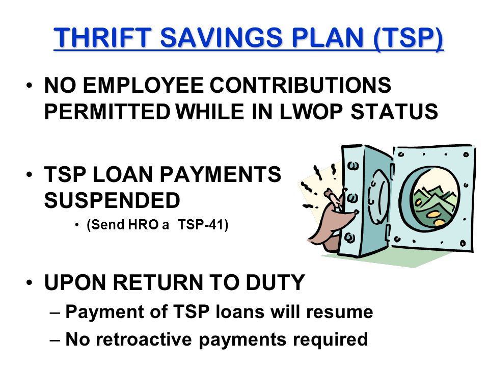 THRIFT SAVINGS PLAN (TSP) NO EMPLOYEE CONTRIBUTIONS PERMITTED WHILE IN LWOP STATUS TSP LOAN PAYMENTS SUSPENDED (Send HRO a TSP-41) UPON RETURN TO DUTY –Payment of TSP loans will resume –No retroactive payments required