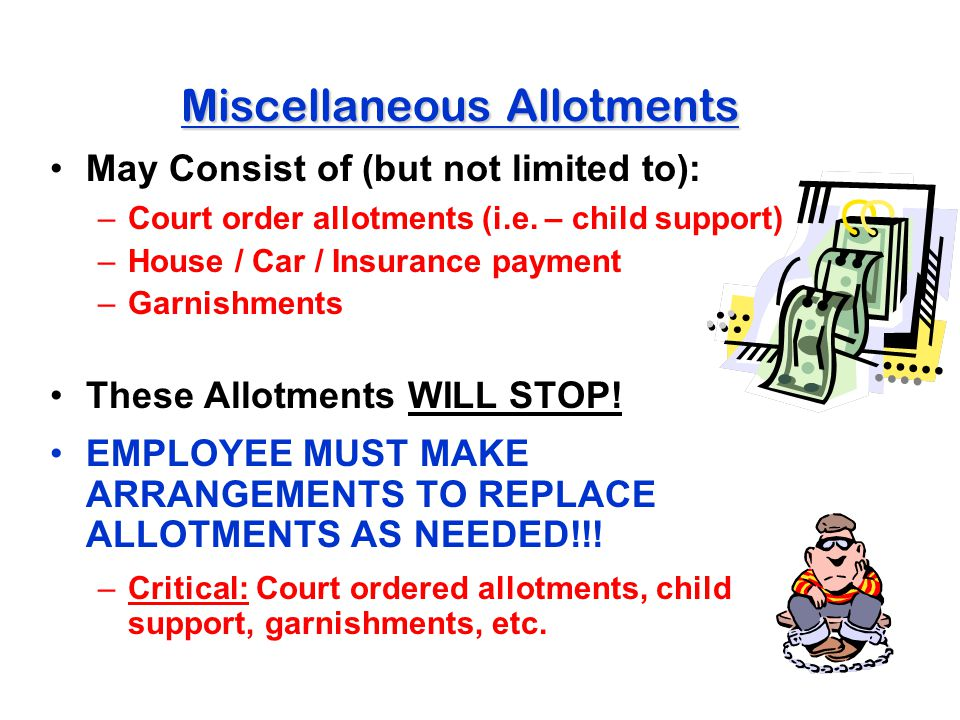 Miscellaneous Allotments May Consist of (but not limited to): –Court order allotments (i.e. – child support) –House / Car / Insurance payment –Garnish