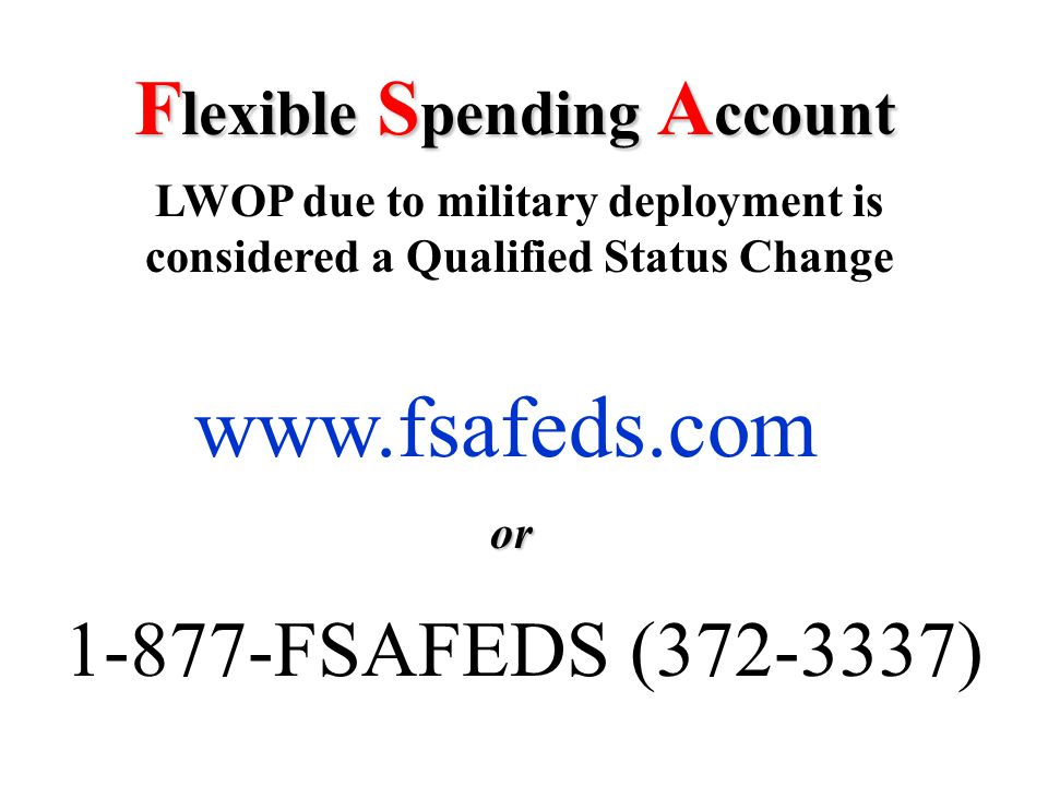 F lexible S pending A ccount LWOP due to military deployment is considered a Qualified Status Change www.fsafeds.com or 1-877-FSAFEDS (372-3337)