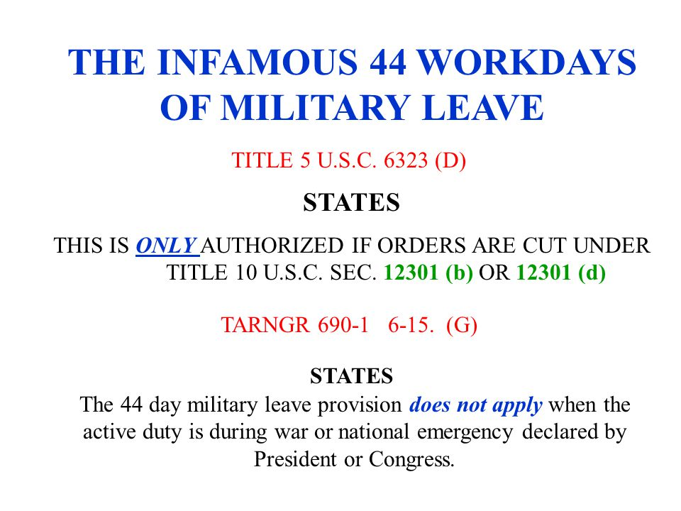 THE INFAMOUS 44 WORKDAYS OF MILITARY LEAVE TITLE 5 U.S.C. 6323 (D) THIS IS ONLY AUTHORIZED IF ORDERS ARE CUT UNDER TITLE 10 U.S.C. SEC. 12301 (b) OR 1