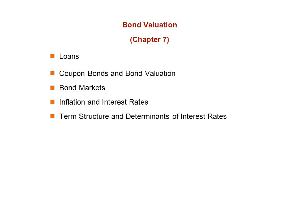 Bond Valuation (Chapter 7) Loans Coupon Bonds and Bond Valuation Bond Markets Inflation and Interest Rates Term Structure and Determinants of Interest Rates