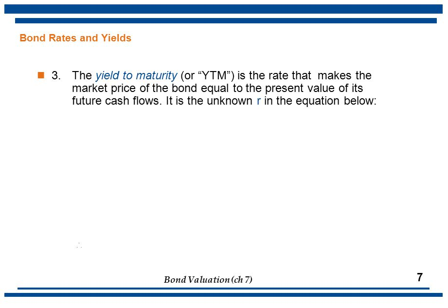 Bond Valuation (ch 7) 7 Bond Rates and Yields 3.The yield to maturity (or YTM ) is the rate that makes the market price of the bond equal to the present value of its future cash flows.