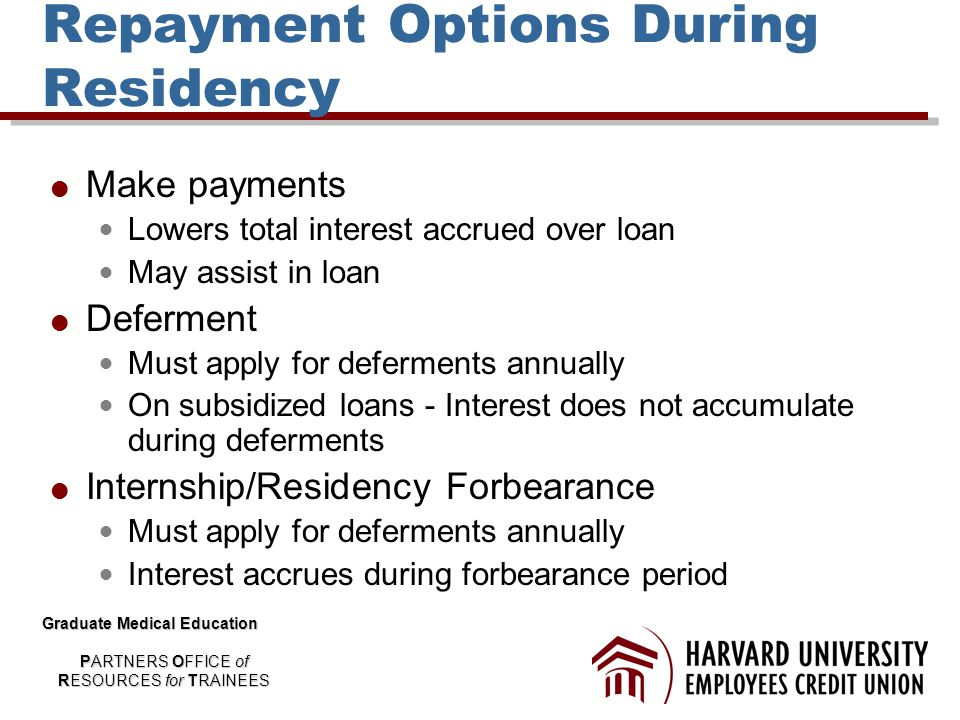 Repayment Options During Residency  Make payments Lowers total interest accrued over loan May assist in loan  Deferment Must apply for deferments annually On subsidized loans - Interest does not accumulate during deferments  Internship/Residency Forbearance Must apply for deferments annually Interest accrues during forbearance period Graduate Medical Education PARTNERS OFFICE of RESOURCES for TRAINEES