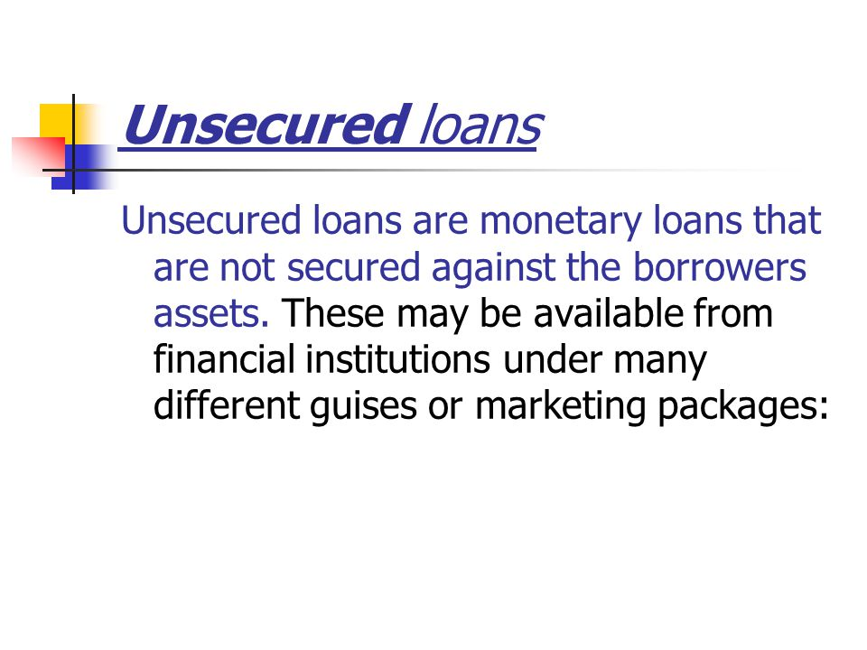 Unsecured loans Unsecured loans are monetary loans that are not secured against the borrowers assets.