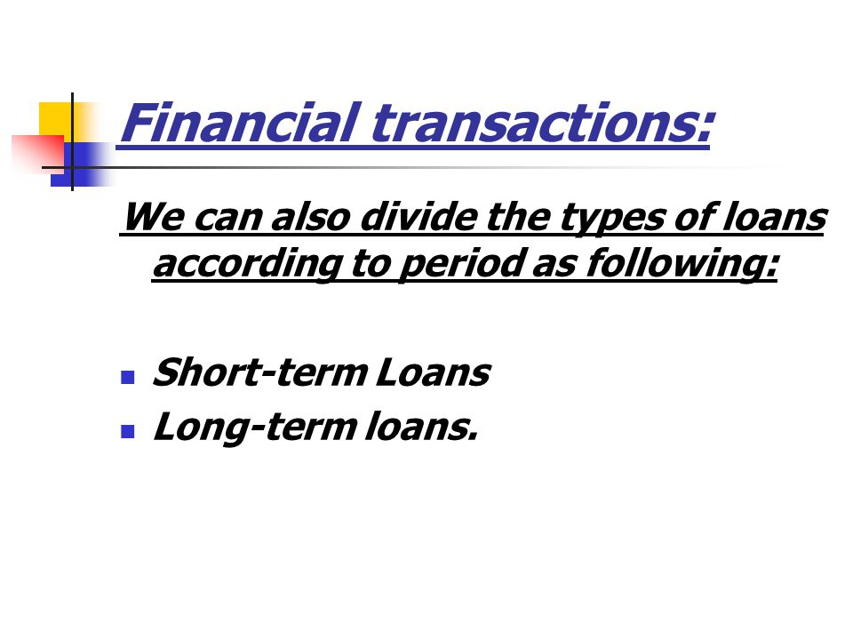 Financial transactions: We can also divide the types of loans according to period as following: Short-term Loans Long-term loans.