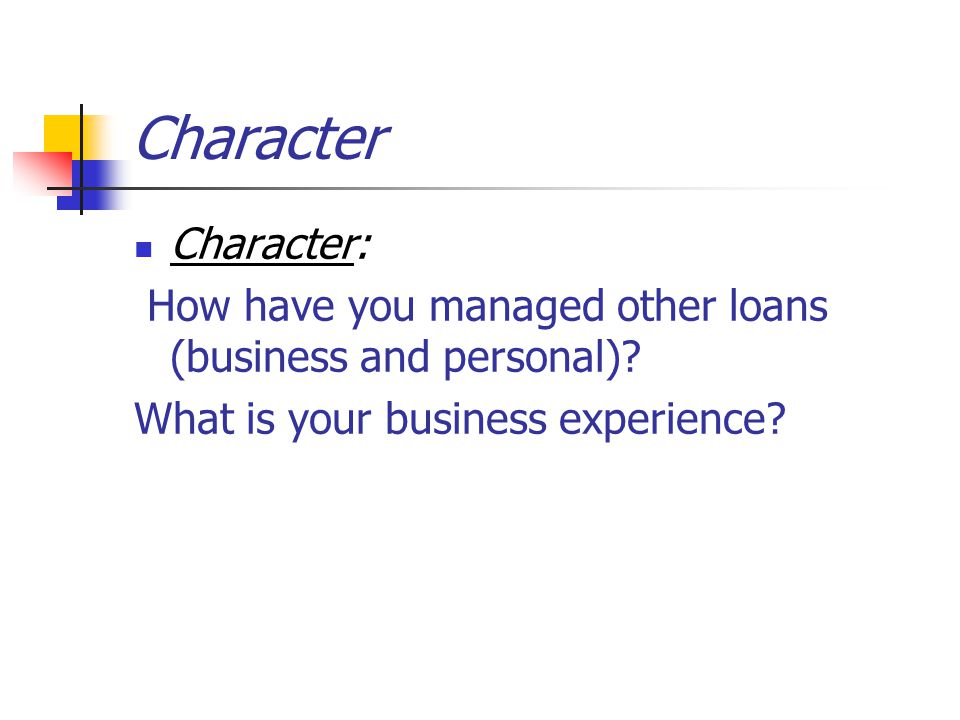 Character Character: How have you managed other loans (business and personal).