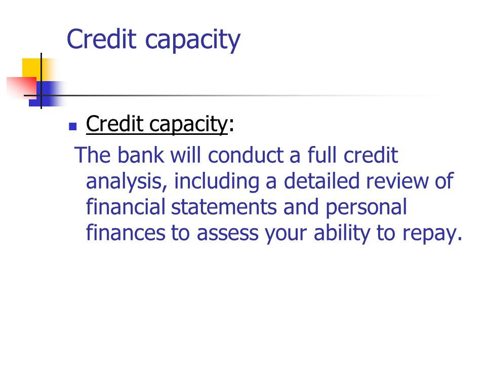 Credit capacity Credit capacity: The bank will conduct a full credit analysis, including a detailed review of financial statements and personal finances to assess your ability to repay.