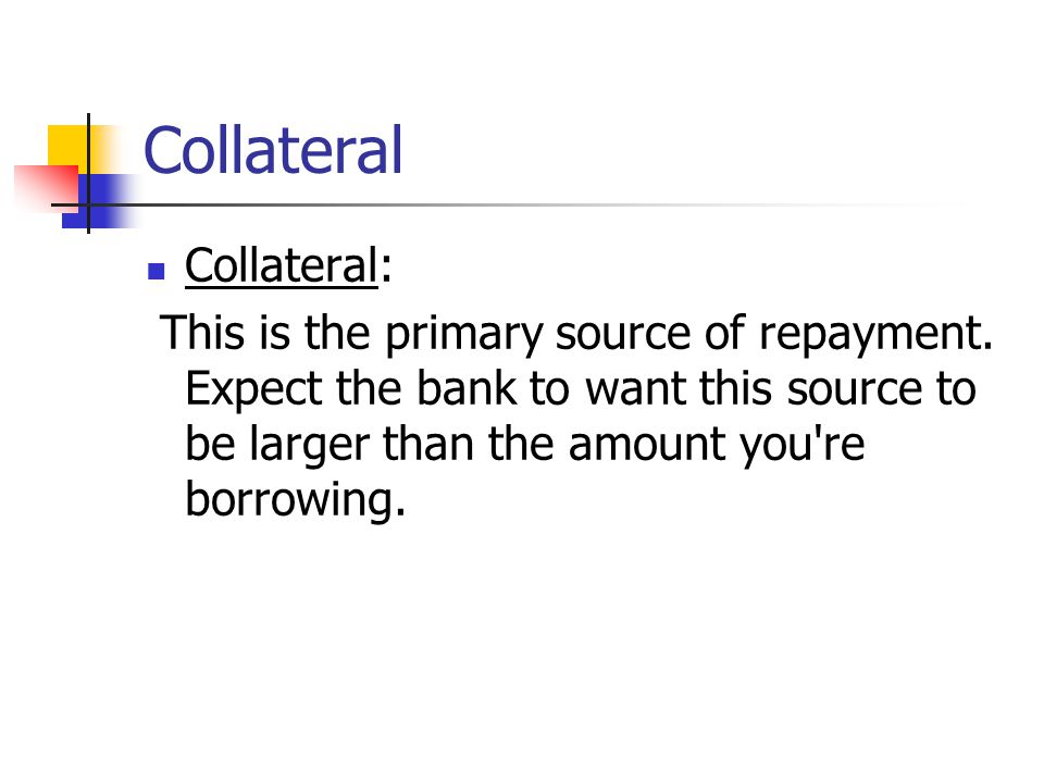 Collateral Collateral: This is the primary source of repayment.