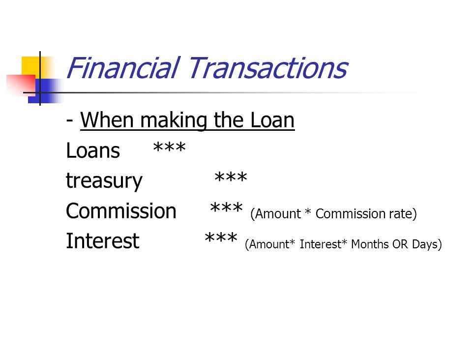 Financial Transactions - When making the Loan Loans *** treasury *** Commission *** (Amount * Commission rate) Interest *** (Amount* Interest* Months OR Days)