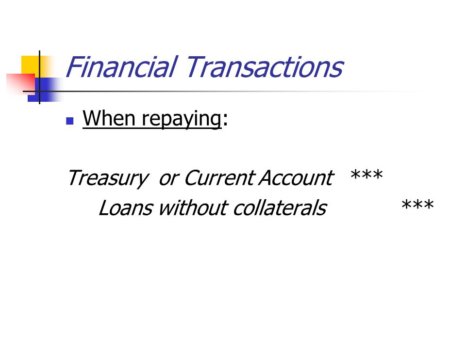 Financial Transactions When repaying: Treasury or Current Account *** Loans without collaterals ***