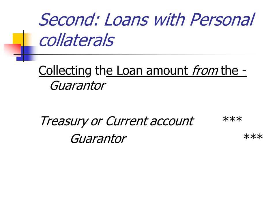 Second: Loans with Personal collaterals Collecting the Loan amount from the - Guarantor Treasury or Current account *** Guarantor ***