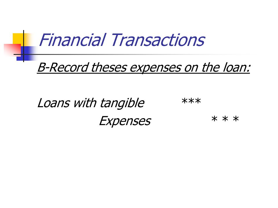 Financial Transactions B-Record theses expenses on the loan: Loans with tangible *** Expenses * * *