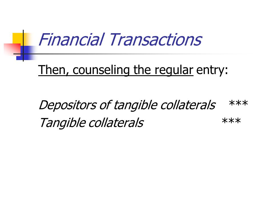 Financial Transactions Then, counseling the regular entry: Depositors of tangible collaterals *** Tangible collaterals ***