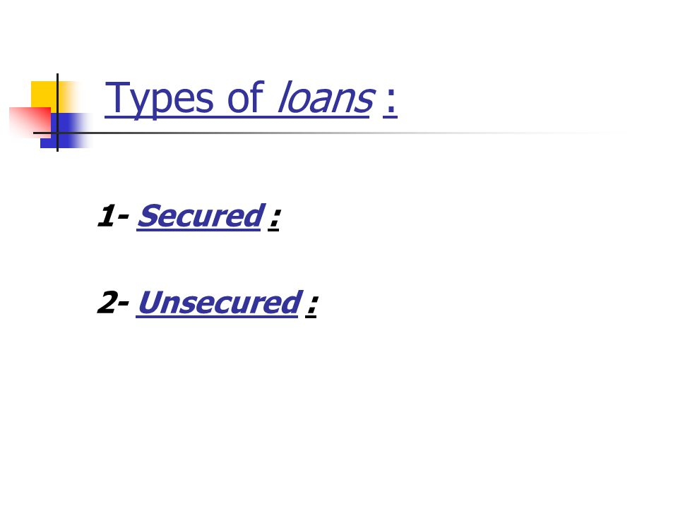 Types of loans : 1- Secured : 2- Unsecured :