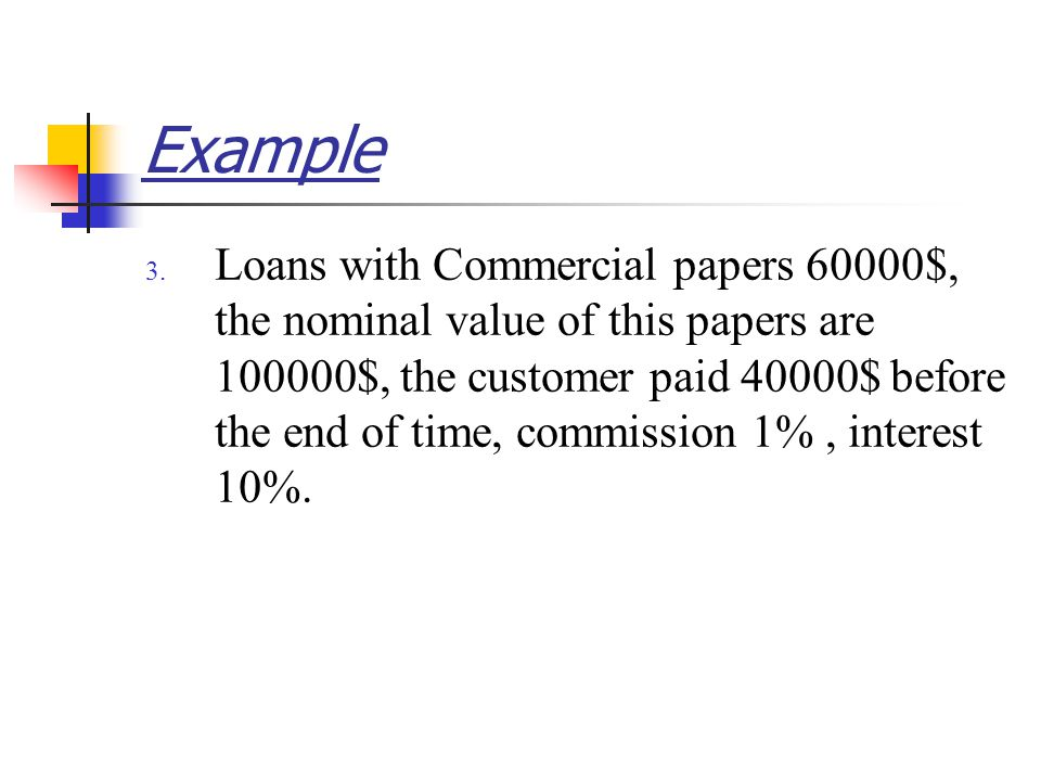 Example 3. Loans with Commercial papers 60000$, the nominal value of this papers are 100000$, the customer paid 40000$ before the end of time, commiss