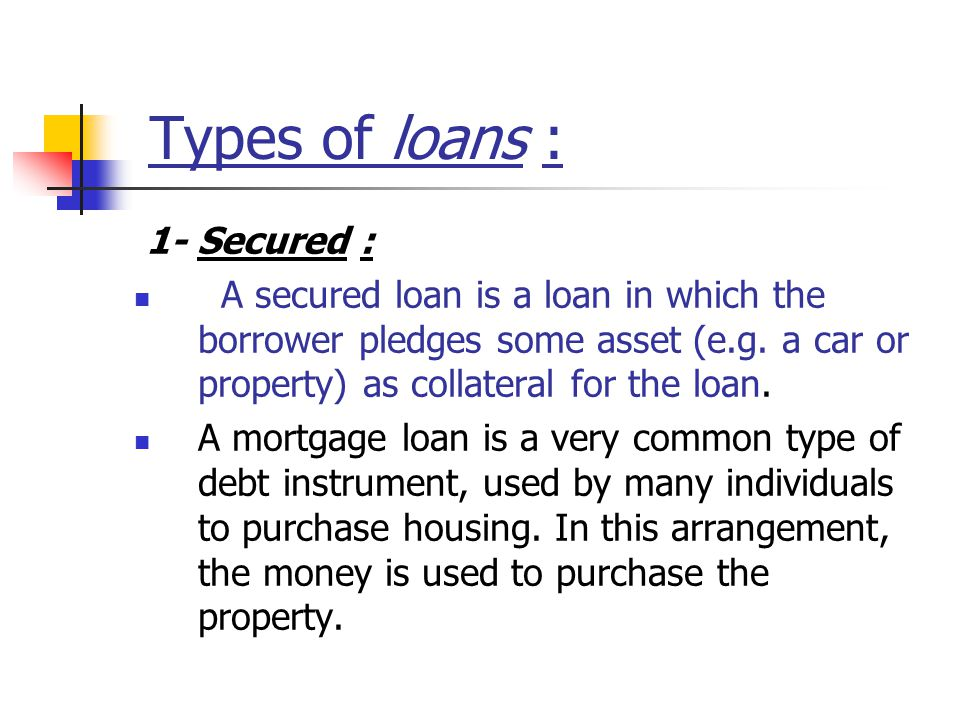 Types of loans : 1- Secured : A secured loan is a loan in which the borrower pledges some asset (e.g.