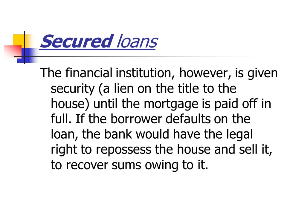 Secured loans The financial institution, however, is given security (a lien on the title to the house) until the mortgage is paid off in full.