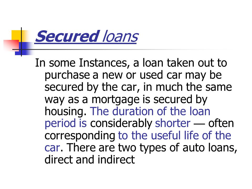 Secured loans In some Instances, a loan taken out to purchase a new or used car may be secured by the car, in much the same way as a mortgage is secured by housing.
