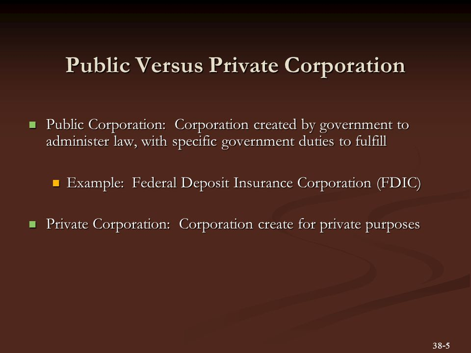Public Versus Private Corporation Public Corporation: Corporation created by government to administer law, with specific government duties to fulfill
