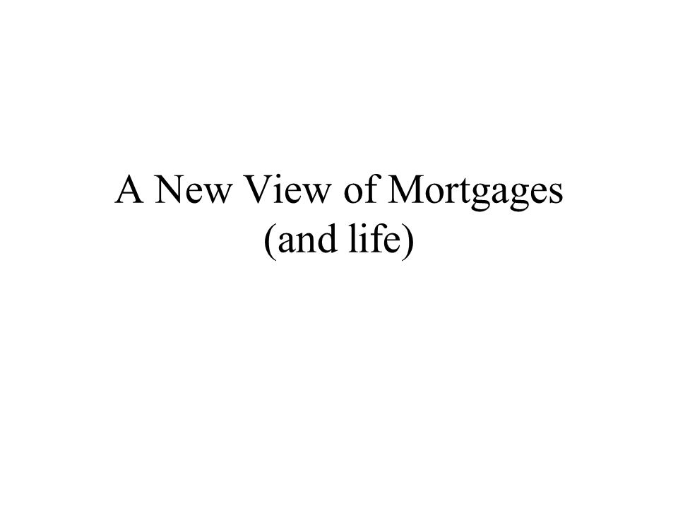 A New View of Mortgages (and life)